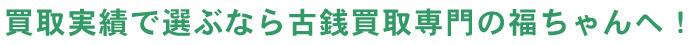 買取実績で選ぶなら古銭・記念硬貨買取【福ちゃん】へ!